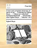 A New and Complete Dictionary of Terms of Art Collected by Egbert Buys, = Nieuw en Volkomen Konstwoordenboek Verzameld Door Egbert Buys, Egbert Buys, 1170872832