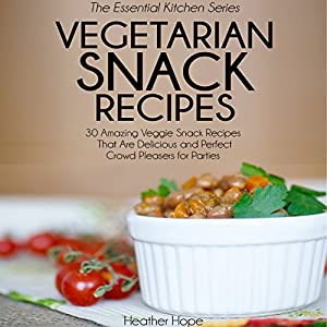 Vegetarian Snack Recipes: 30 Amazing Veggie Snack Recipes That Are Delicious and Perfect Crowd Pleasers for Parties Audiobook