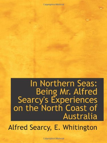 In Northern Seas: Being Mr. Alfred Searcy's Experiences on the North Coast of Australia PDF