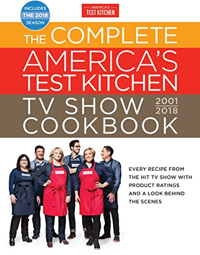 The Full America's Test Kitchen TV Show Cookbook 2001-2018: Every Recipe From The Hit TV Show With Product Ratings and a Look Behindthe Scenes