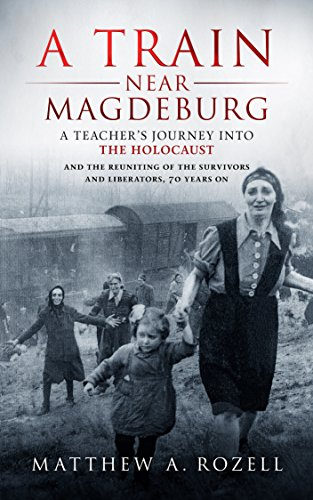 A Train Near Magdeburg: A Teacher's Journey into the Holocaust, and the Reuniting of the Survivors and Liberators, 70 years on by [Rozell, Matthew]