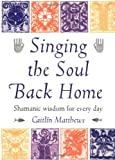 Singing the Soul Back Home: Shamanic Wisdom for Every Day: Shamanism in Daily Life