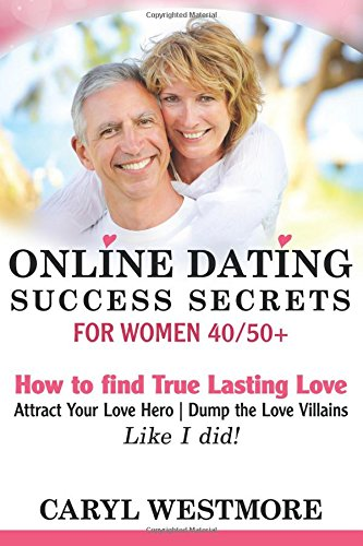Online Dating Success Secrets for Women 40/50+: How to Find True Lasting Love, Attract your Love Hero, Dump the Love Villains...Like I - Women Online