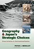 Geography and Japan's Strategic Choices, Peter J. Woolley, 1574886681