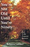 You're Not Old until You're Ninety, Rebecca Latimer, 1577330099