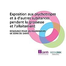 Exposition aux psychotropes et à d'autres substances pendant la grossesse et l'allaitement: Ressource pour les fournisseurs de soins de santé (French Edition)