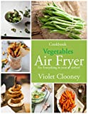 Air Frying Cookbook: Best Selling Vegetables Recipes: Fry Everything in your Airfryer! Your Ultimate Guide to Air Frying.