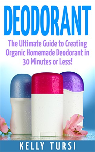 Deodorant: The Ultimate Guide to Creating Organic Homemade Deodorant in 30 Minutes or Less! (Deodorant - Homemade Deodorant - Organic Deodorant - Deodorant ... - Deodorant Making) (English Edition)