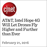 AT&T, Intel Hope 4G Will Let Drones Fly Higher and Further than Ever | Roger Cheng