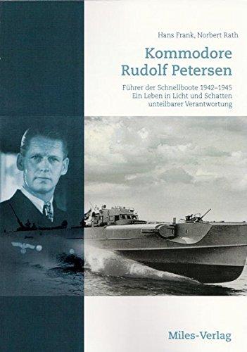 Kommodore Rudolf Petersen: Führer der Schnellboote 1942–1945. Ein Leben in Licht und Schatten unteilbarer Verantwortung