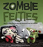 Zombie Felties: How to Raise 16 Gruesome Felt Creatures from the Undead. Nicola Tedman and Sarah Skeate