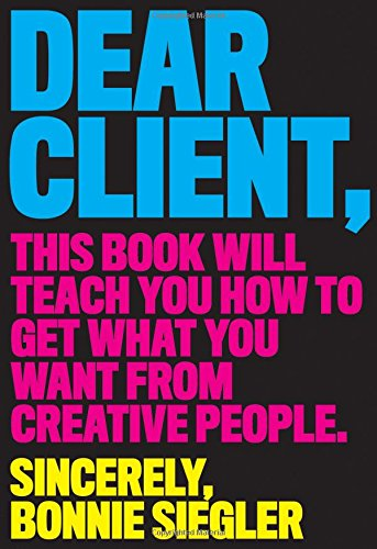 Dear Client: This Book Will Teach You How to Get What You Want from Creative People