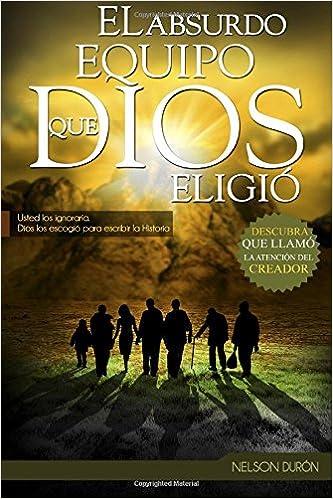 El Absurdo Equipo que Dios Eligió: Usted los ignoraría, Dios los escogió para escribir la Historia (Spanish Edition): Nelson Durón: 9781517211288: ...