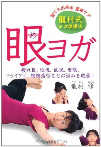 眼ヨガ―龍村式ヨガ健康法 疲れ目、近視、乱視、老眼、ドライアイ、眼精疲労などの悩みを改善!