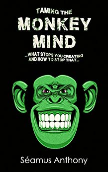 Taming the Monkey Mind: What Stops You Creating (And How To Stop That) by [Anthony, Seamus]