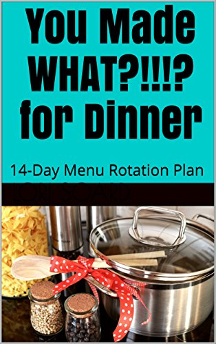 You Made WHAT?!!!? for Dinner: 14-Day Menu Rotation Plan by Lori Soard