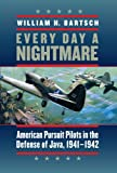 Every Day a Nightmare: American Pursuit Pilots in the Defense of Java, 1941-1942 (Williams-Ford Texas A&M University Military History Series)