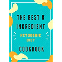 The best 8 Ingredient Ketogenic Diet Cookbook: 300 Low-Carb, High-Fat Recipes for Keto Diet