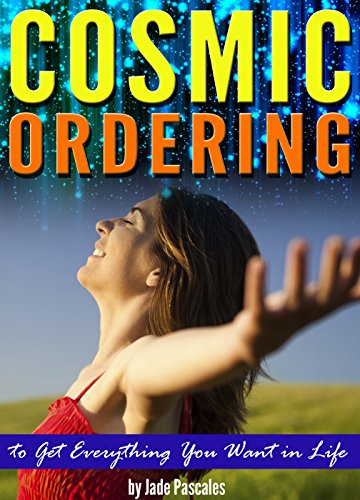 Cosmic Ordering: How to Use Cosmic Ordering to Get Everything You Want in Life - (Using the Law of Attraction and Positive Thinking to Fulfill Your Wish List)
