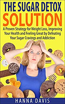 The Sugar Detox Solution:  A Proven Strategy for Weight Loss, Improving Your Health and Feeling Great by Defeating Your Sugar Cravings and Addiction (Healthy Life Series Book 2) by [Davis, Hanna]