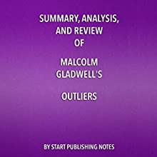Summary, Analysis, and Review of Malcolm Gladwell's Outliers: The Story of Success Audiobook by  Start Publishing Notes Narrated by Michael Gilboe