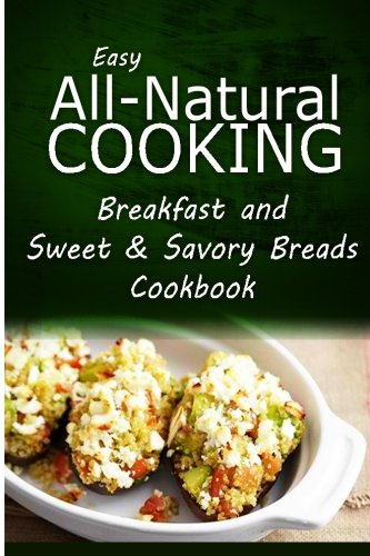 Download Easy All-Natural Cooking - Breakfast and Sweet & Savory Breads: Easy Healthy Recipes Made With Natural Ingredients ebook