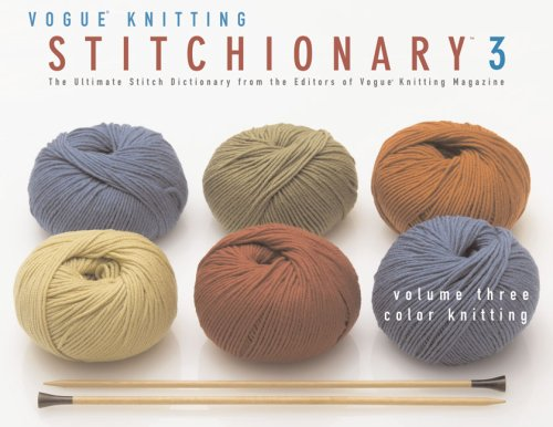 The Vogue® Knitting Stitchionary™ Volume Three: Color Knitting: The Ultimate Stitch Dictionary from the Editors of Vogue® Knitting Magazine (Vogue Knitting Stitchionary - Vogue Magazine Knitting
