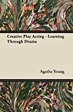 Creative Play Acting - Learning Through Dram, Agatha Young, 1447439619