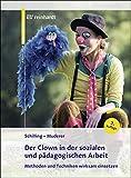 Der Clown in der sozialen und pädagogischen Arbeit: Methoden und Techniken wirksam einsetzen