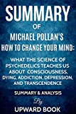 Download Summary:  How to Change Your Mind:  What the New Science of Psychedelics Teaches Us about Consciousness, Dying, Addiction, Depression, and Transcendence  by Michael Pollan in PDF ePUB Free Online