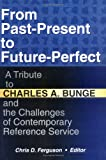 From Past-Present to Future-Perfect : A Tribute to Charles A. Bunge and the Challenges of Contemporary Reference Service, Bunge, Charles A., 0789007673