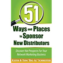 51 Ways and Places to Sponsor New Distributors: Discover Hot Prospects For Your Network Marketing Business