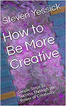 How to Be More Creative: Simple Steps To Success Through the Power of Creativity by [Yessick, Steven]