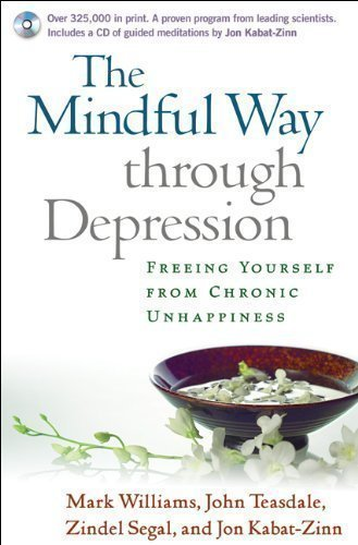 The Mindful Way through Depression: Freeing Yourself from Chronic Unhappiness: Freeing Yourself from Chronic Unhappines: Guided Meditation Practices for the Mindful Way Through Depression by J. Mark G. Williams, John D. Teasdale, Zindel V. Segal, Jon
