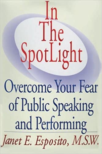 in the spotlight overcome your fear of public speaking in the spotlight overcome your fear of public speaking and by janet e esposito pdf