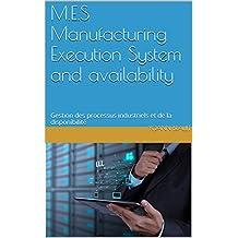 M.E.S Manufacturing Execution System and availability: Gestion des processus industriels et de la disponibilité (French Edition)