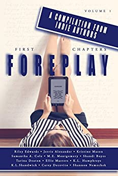 First Chapters: ForePlay: Volume 1 by [Cole, Samantha A. , Masters, Ellie, Alexander, Jerrie , Mason, Kristine , Boyes, Shandi, Edwards, Riley , Montgomery, M.E., Humphreys, K.L., Shandwick, K.L., Deaton, Tarina]