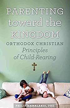 Parenting Toward the Kingdom: Orthodox Principles of Child-Rearing by [Mamalakis, Philip]