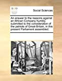 An Answer to the Reasons Against an African Company Humbly Submitted to the Consideration of the Patriots of Great-Britain, in This Present Parliament, See Notes Multiple Contributors, 1170262848