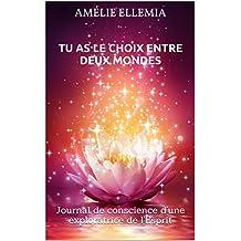 TU AS LE CHOIX ENTRE DEUX MONDES: Journal de conscience d'une exploratrice de l'Esprit (French Edition)