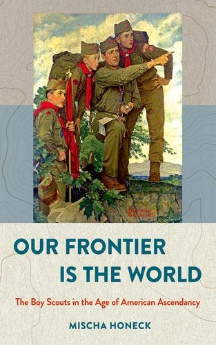 Our Frontier Is the World: The Boy Scouts in the Age of American Ascendancy (The United States in the -