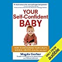 Your Self-Confident Baby: How to Encourage Your Child's Natural Abilities from the Very Start Hörbuch von Allison Johnson, Magda Gerber Gesprochen von: Lauri Fraser
