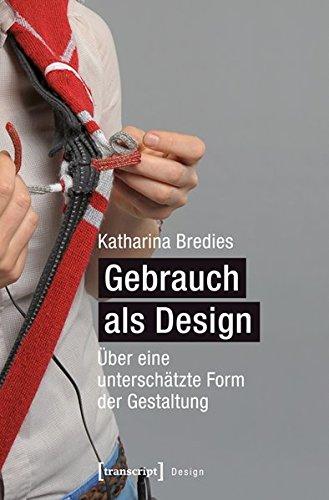 Gebrauch als Design: Über eine unterschätzte Form der Gestaltung