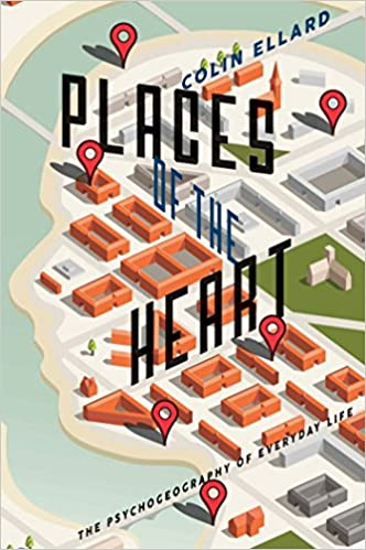 Places of the Heart: The psychogeography of everyday life by Colin Ellard