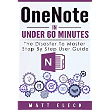 OneNote in Under 60 Minutes: The Disaster to Master Step By Step User Guide