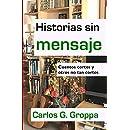 Historias sin mensaje: Cuentos cortos y otros no tan cortos (Spanish Edition)