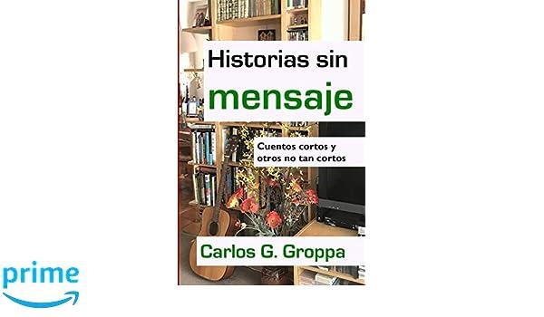 Amazon.com: Historias sin mensaje: Cuentos cortos y otros no tan cortos (Spanish Edition) (9781724287465): Carlos G. Groppa: Books