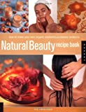 Natural Beauty Recipe Book: How to Make Your Own Organic Cosmetics and Beauty Products