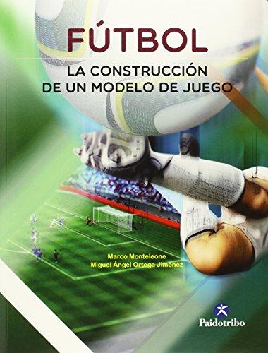 Futbol. La Construccion De Un Modelo De Juego (Spanish Edition)