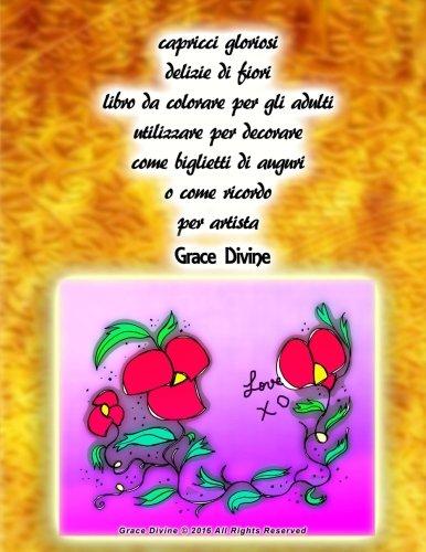 capricci gloriosi delizie di fiori libro da colorare per gli adulti utilizzare per decorare come biglietti di auguri o come ricordo per artista Grace Divine (Italian Edition)